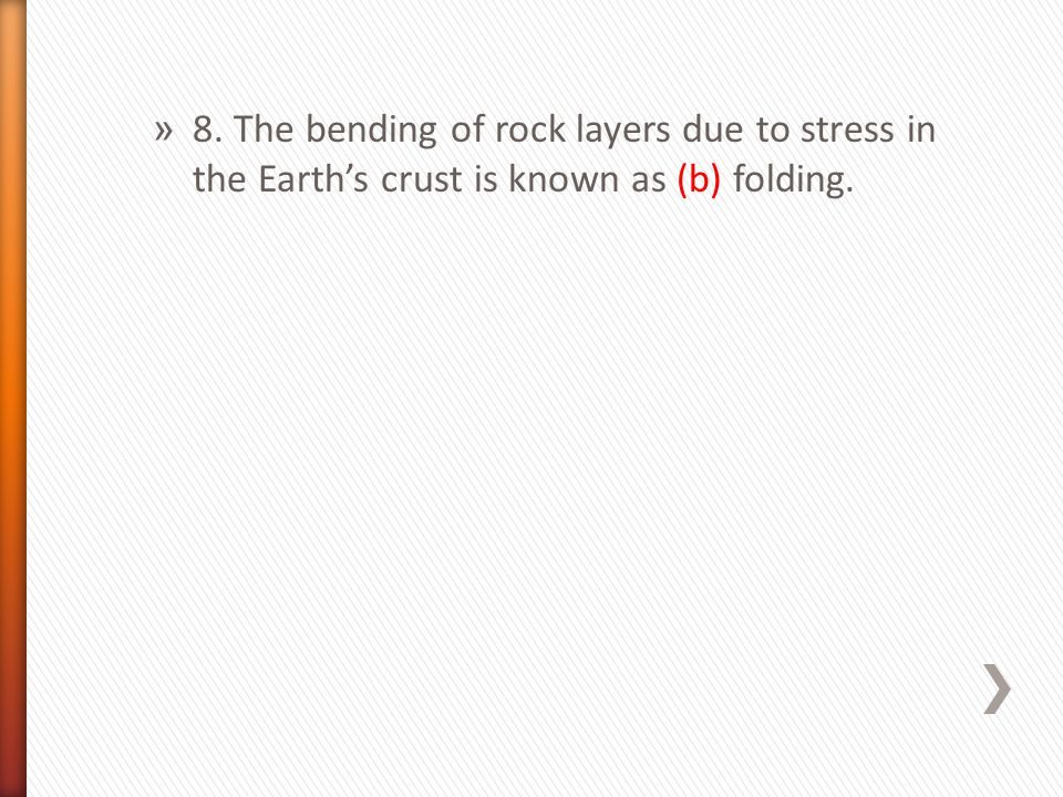8. The bending of rock layers due to stress in the Earth's crust is known as (b) folding.