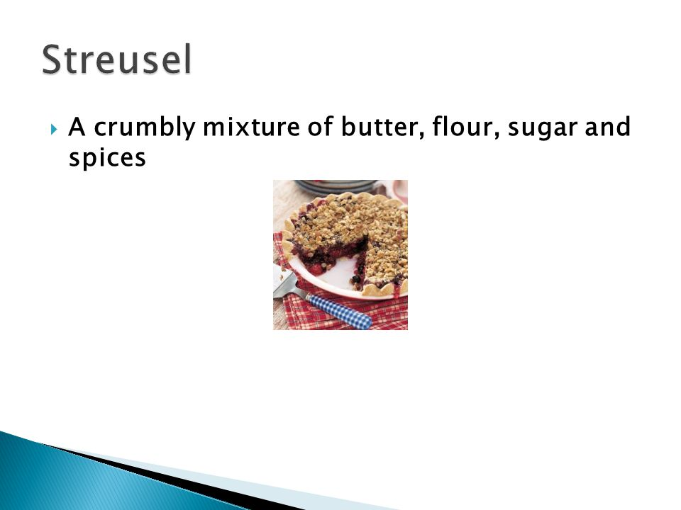 Streusel A crumbly mixture of butter, flour, sugar and spices