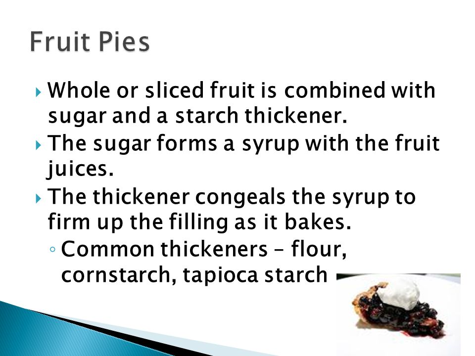 Fruit Pies Whole or sliced fruit is combined with sugar and a starch thickener. The sugar forms a syrup with the fruit juices.