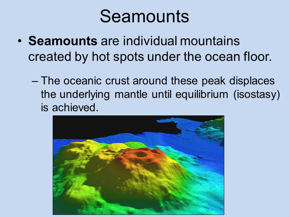 Seamounts Seamounts are individual mountains created by hot spots under the ocean floor.