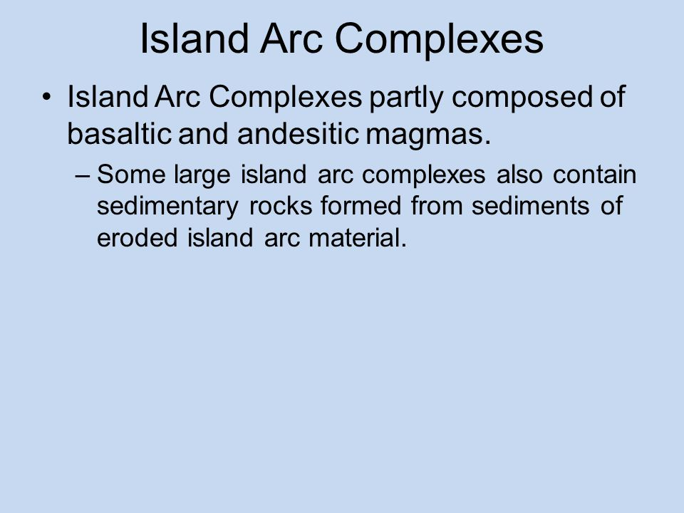 Island Arc Complexes Island Arc Complexes partly composed of basaltic and andesitic magmas.