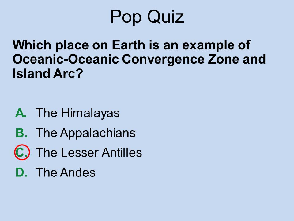 Pop Quiz Which place on Earth is an example of Oceanic-Oceanic Convergence Zone and Island Arc A. The Himalayas.