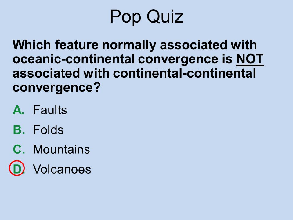 Pop Quiz Which feature normally associated with oceanic-continental convergence is NOT associated with continental-continental convergence