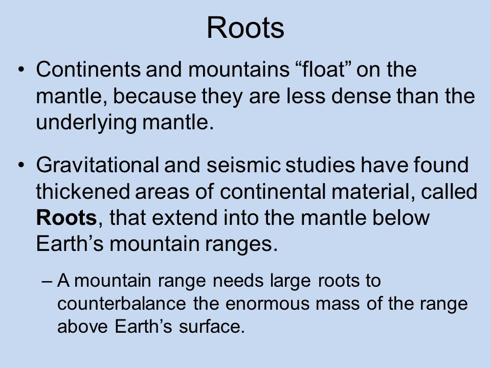 Roots Continents and mountains float on the mantle, because they are less dense than the underlying mantle.