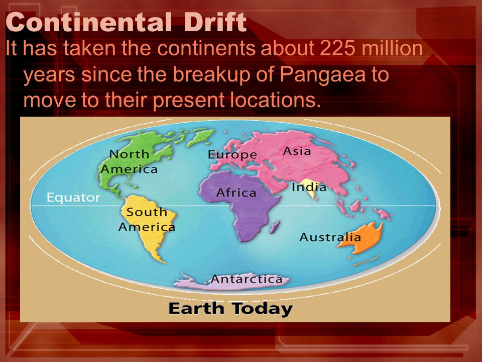 Continental Drift It has taken the continents about 225 million years since the breakup of Pangaea to move to their present locations.