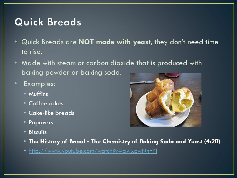 Quick Breads Quick Breads are NOT made with yeast, they don't need time to rise.