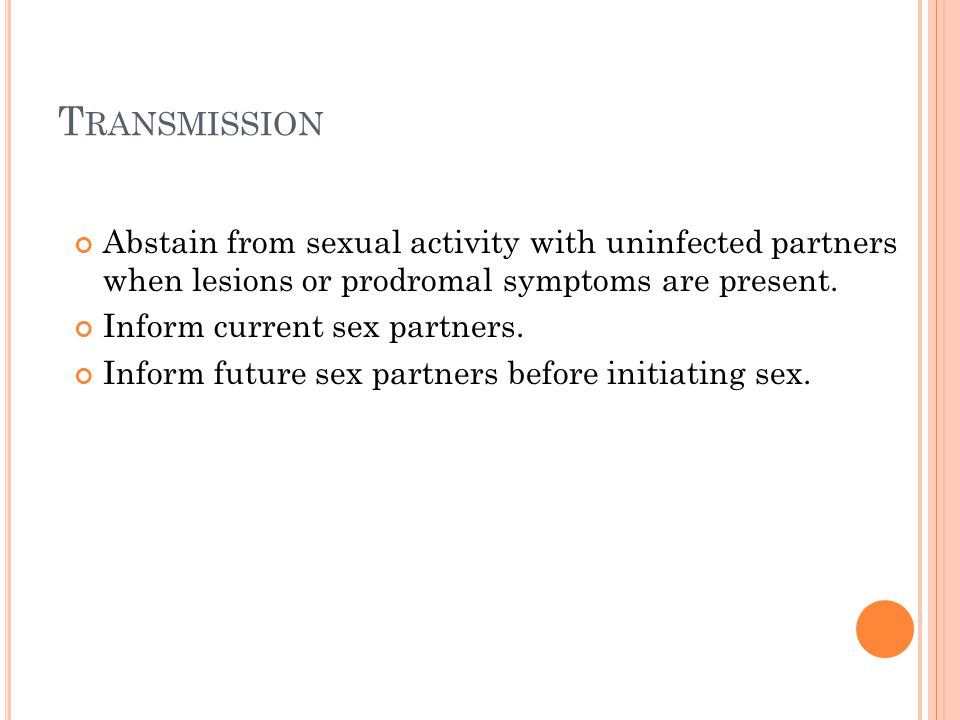 Transmission Abstain from sexual activity with uninfected partners when lesions or prodromal symptoms are present.