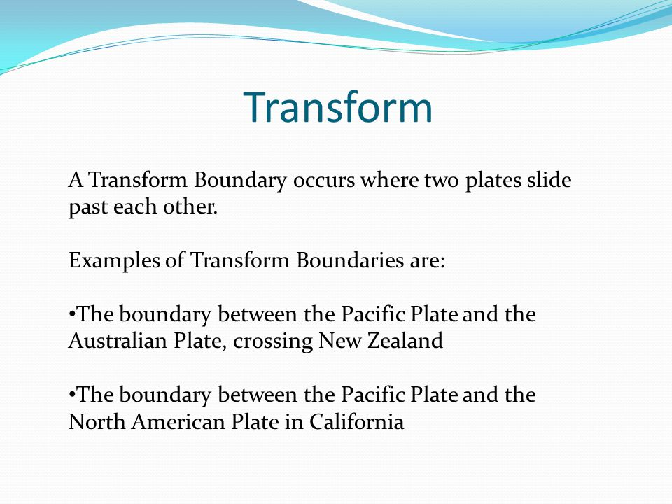 Transform A Transform Boundary occurs where two plates slide past each other. Examples of Transform Boundaries are: