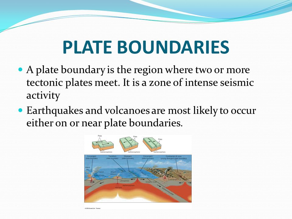 PLATE BOUNDARIES A plate boundary is the region where two or more tectonic plates meet. It is a zone of intense seismic activity.
