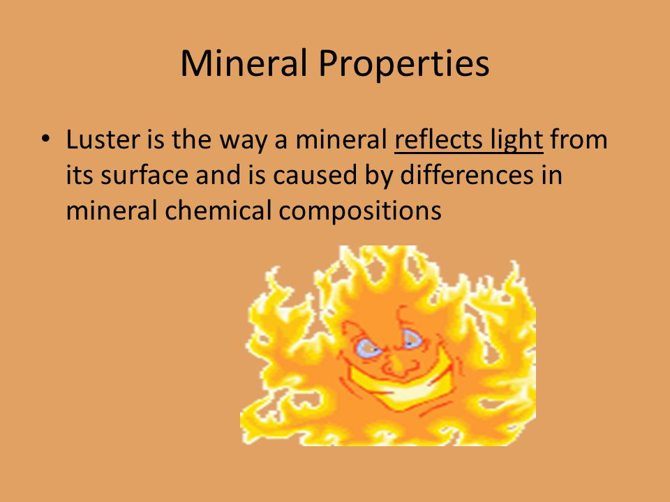 Mineral Properties Luster is the way a mineral reflects light from its surface and is caused by differences in mineral chemical compositions.