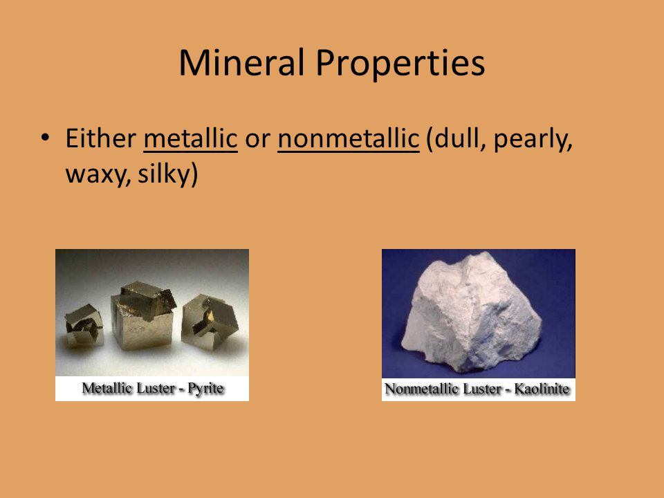 Mineral Properties Either metallic or nonmetallic (dull, pearly, waxy, silky)