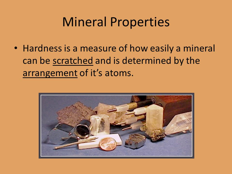 Mineral Properties Hardness is a measure of how easily a mineral can be scratched and is determined by the arrangement of it's atoms.