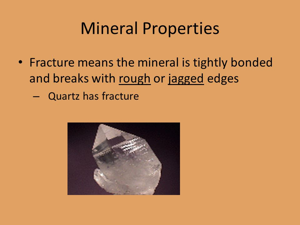 Mineral Properties Fracture means the mineral is tightly bonded and breaks with rough or jagged edges.