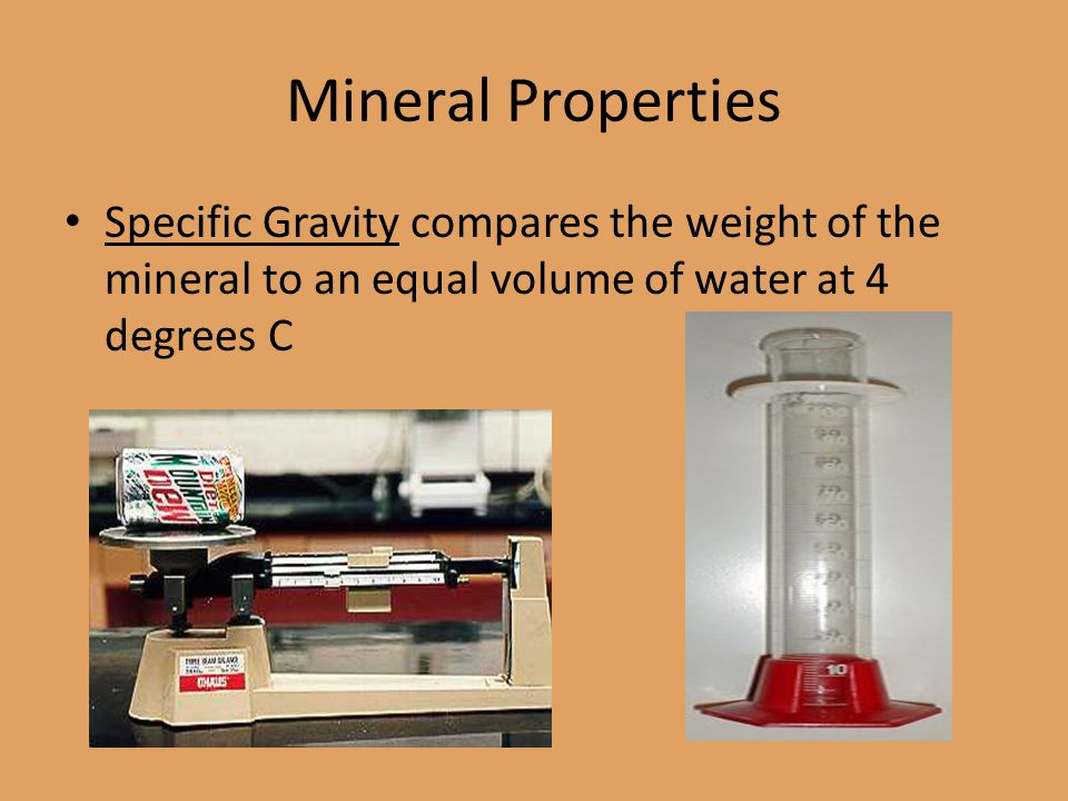 Mineral Properties Specific Gravity compares the weight of the mineral to an equal volume of water at 4 degrees C.