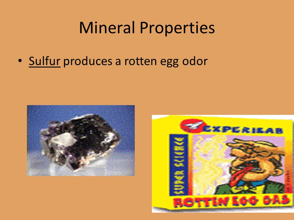 Mineral Properties Sulfur produces a rotten egg odor