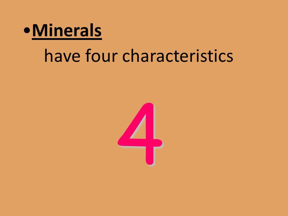 Minerals have four characteristics 4