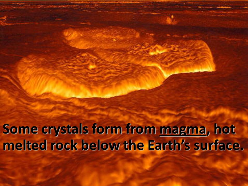 Some crystals form from magma, hot melted rock below the Earth's surface.