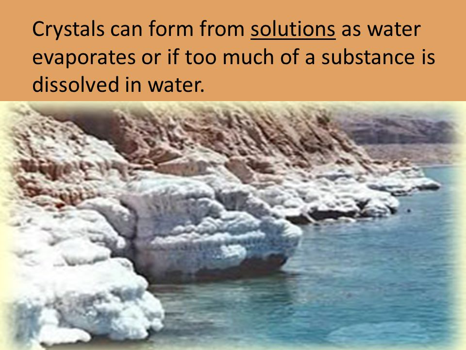 Crystals can form from solutions as water evaporates or if too much of a substance is dissolved in water.