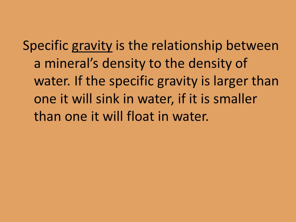 Specific gravity is the relationship between a mineral's density to the density of water.