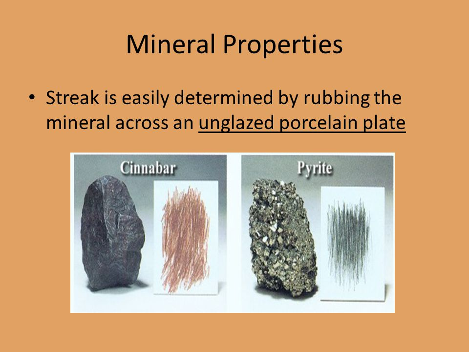 Mineral Properties Streak is easily determined by rubbing the mineral across an unglazed porcelain plate.