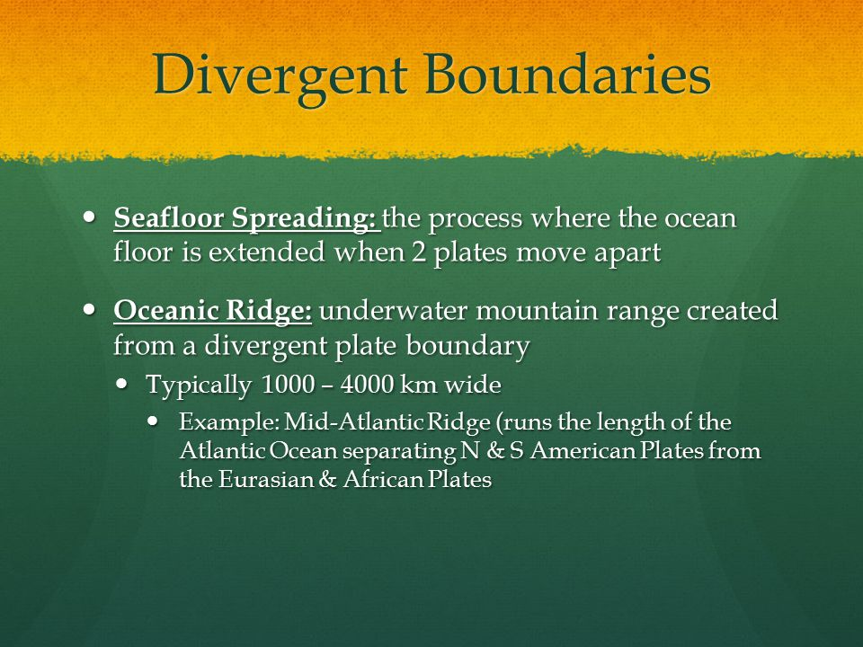 Divergent Boundaries Seafloor Spreading: the process where the ocean floor is extended when 2 plates move apart.