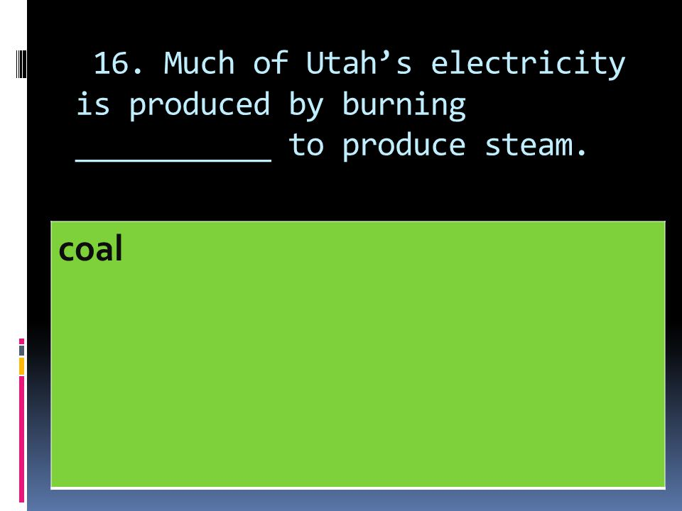 16. Much of Utah's electricity is produced by burning ___________ to produce steam.
