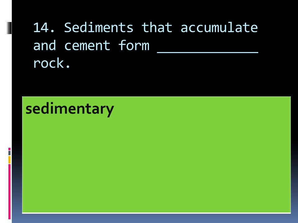14. Sediments that accumulate and cement form _____________ rock.