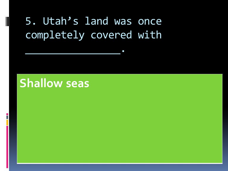 5. Utah's land was once completely covered with ________________.