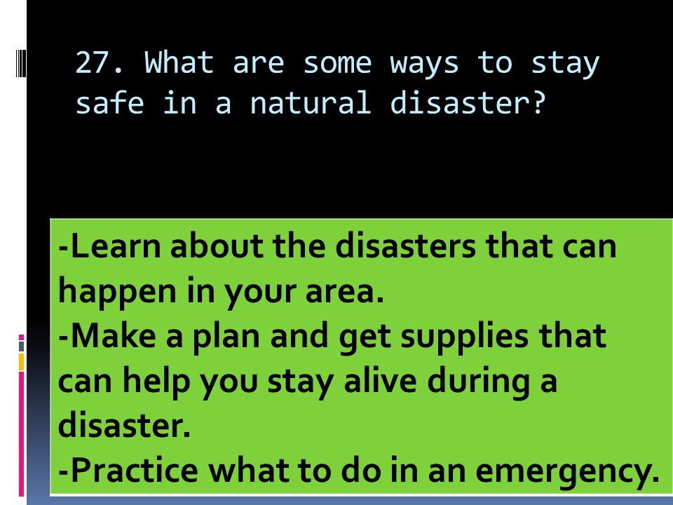 27. What are some ways to stay safe in a natural disaster