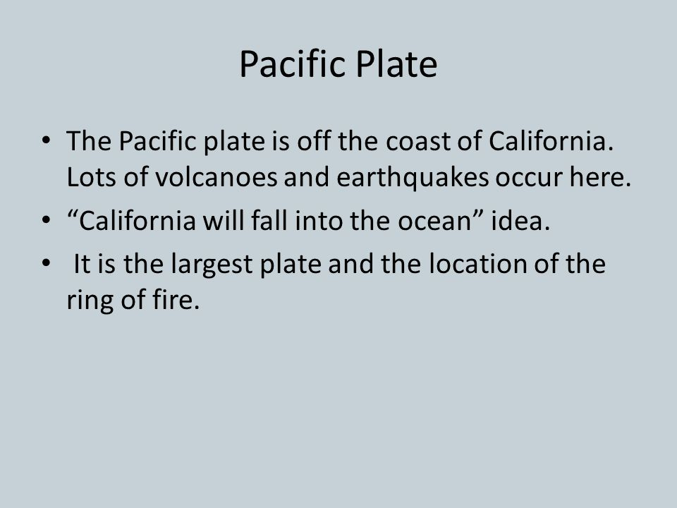 Pacific Plate The Pacific plate is off the coast of California. Lots of volcanoes and earthquakes occur here.