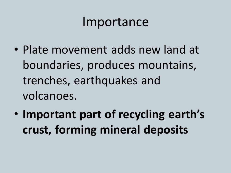 Importance Plate movement adds new land at boundaries, produces mountains, trenches, earthquakes and volcanoes.