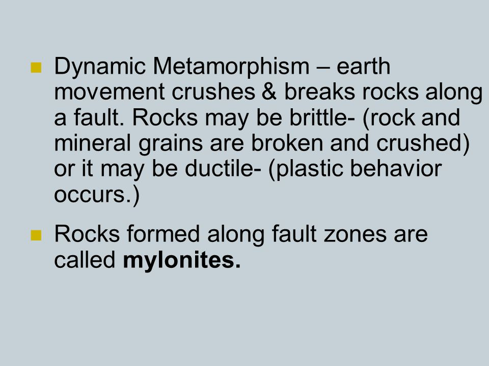 Dynamic Metamorphism – earth movement crushes & breaks rocks along a fault. Rocks may be brittle- (rock and mineral grains are broken and crushed) or it may be ductile- (plastic behavior occurs.)