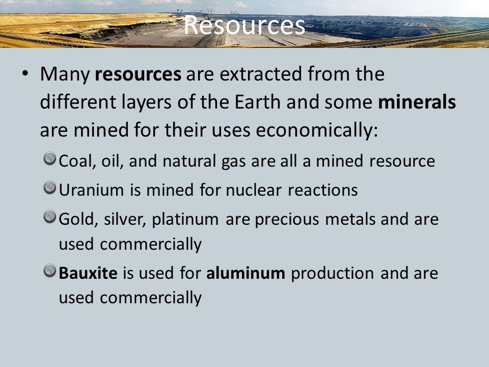 Resources Many resources are extracted from the different layers of the Earth and some minerals are mined for their uses economically: