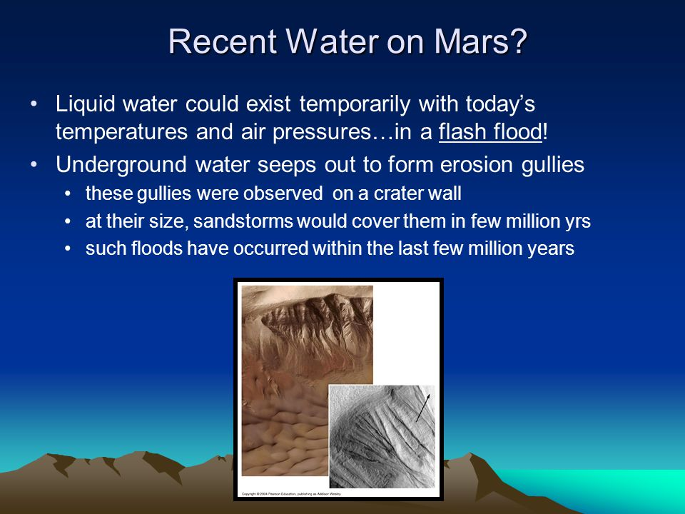 Recent Water on Mars Liquid water could exist temporarily with today's temperatures and air pressures…in a flash flood!