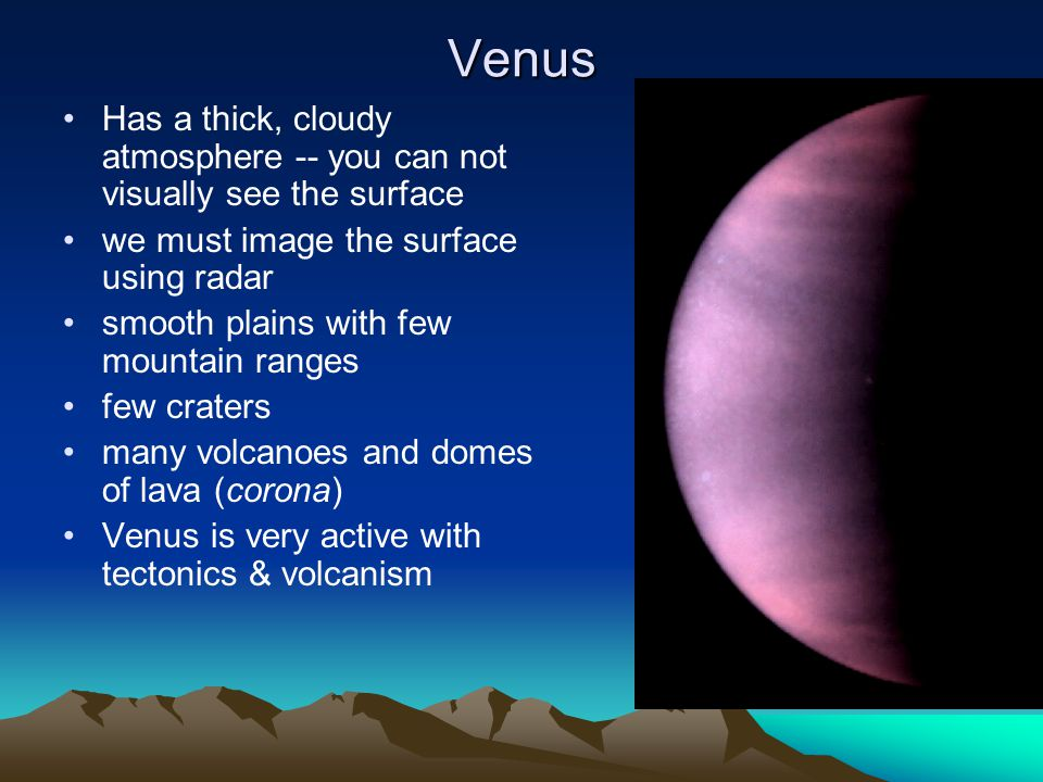 Venus Has a thick, cloudy atmosphere -- you can not visually see the surface. we must image the surface using radar.