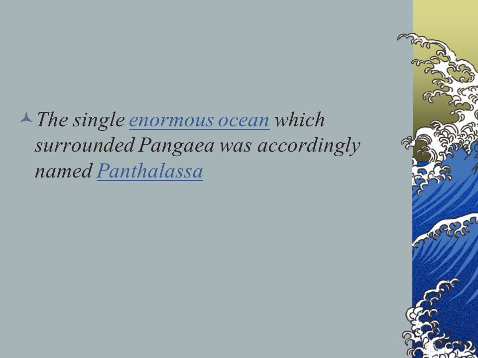 The single enormous ocean which surrounded Pangaea was accordingly named Panthalassa