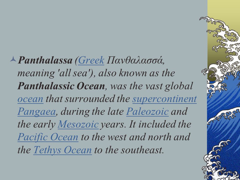 Panthalassa (Greek Πανθαλασσά, meaning all sea ), also known as the Panthalassic Ocean, was the vast global ocean that surrounded the supercontinent Pangaea, during the late Paleozoic and the early Mesozoic years.