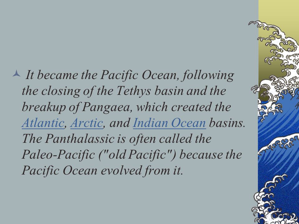 It became the Pacific Ocean, following the closing of the Tethys basin and the breakup of Pangaea, which created the Atlantic, Arctic, and Indian Ocean basins.