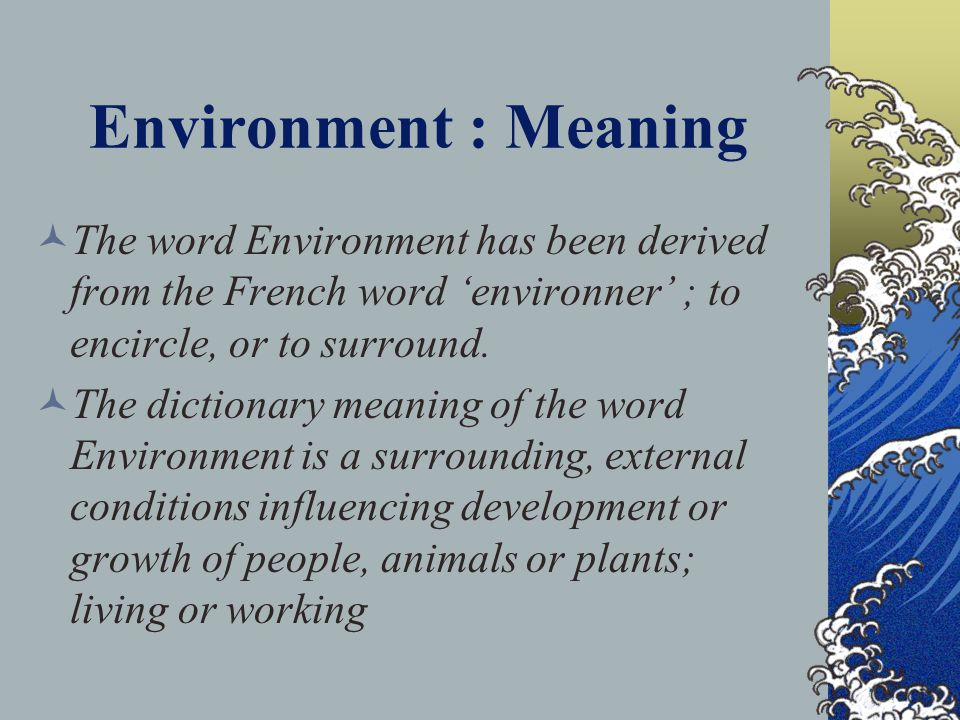 Environment : Meaning The word Environment has been derived from the French word 'environner' ; to encircle, or to surround.