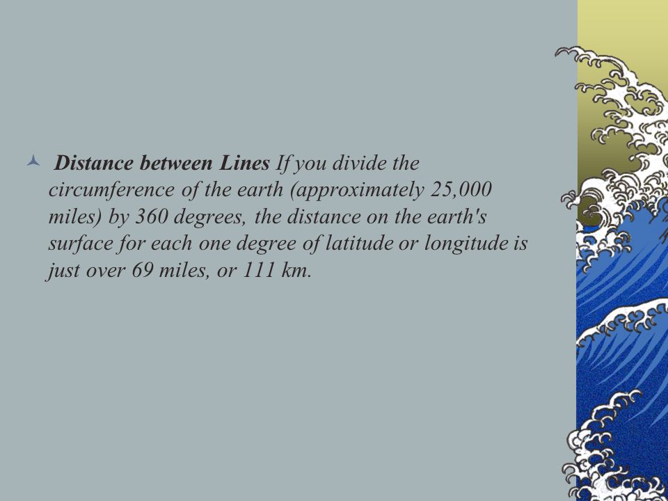 Distance between Lines If you divide the circumference of the earth (approximately 25,000 miles) by 360 degrees, the distance on the earth s surface for each one degree of latitude or longitude is just over 69 miles, or 111 km.