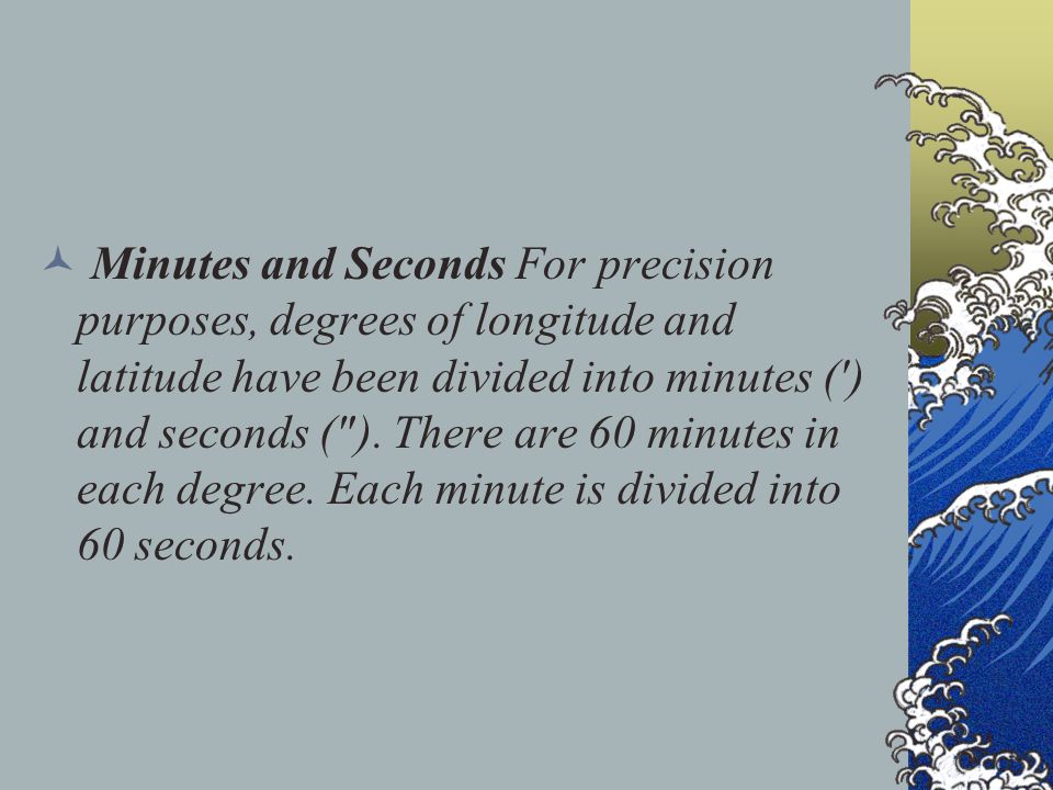 Minutes and Seconds For precision purposes, degrees of longitude and latitude have been divided into minutes ( ) and seconds ( ).