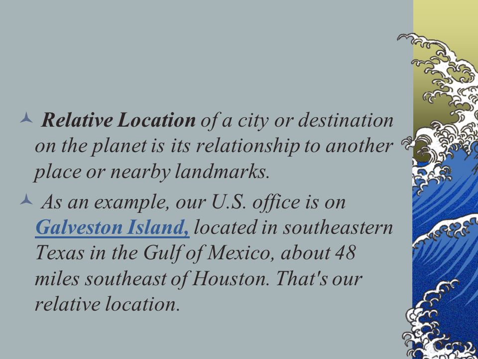 Relative Location of a city or destination on the planet is its relationship to another place or nearby landmarks.