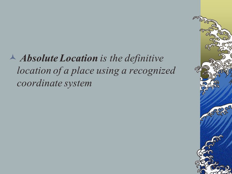 Absolute Location is the definitive location of a place using a recognized coordinate system