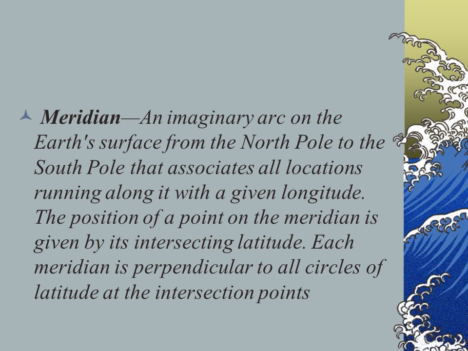 Meridian—An imaginary arc on the Earth s surface from the North Pole to the South Pole that associates all locations running along it with a given longitude.