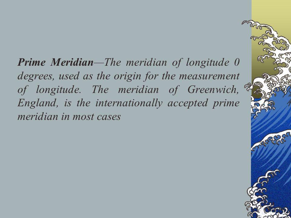 Prime Meridian—The meridian of longitude 0 degrees, used as the origin for the measurement of longitude.
