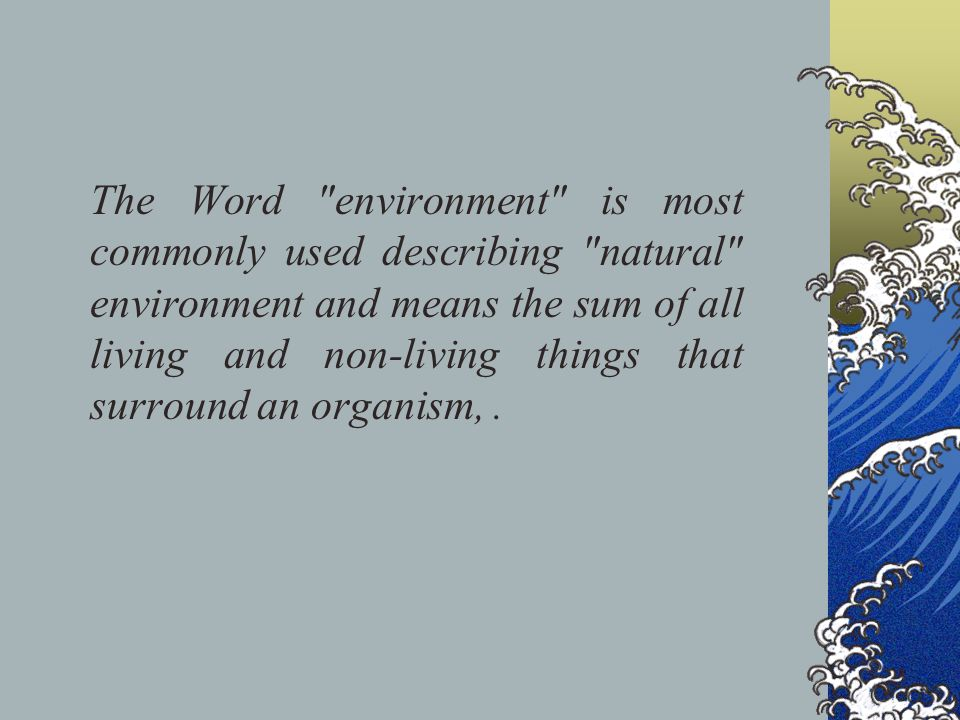 The Word environment is most commonly used describing natural environment and means the sum of all living and non-living things that surround an organism, .
