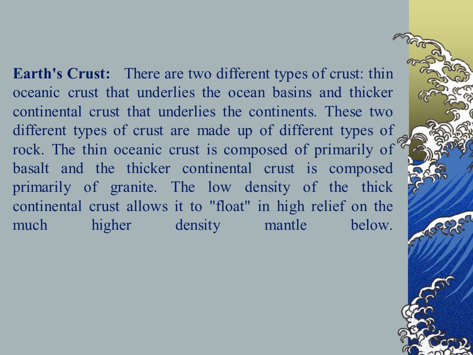 Earth s Crust: There are two different types of crust: thin oceanic crust that underlies the ocean basins and thicker continental crust that underlies the continents.