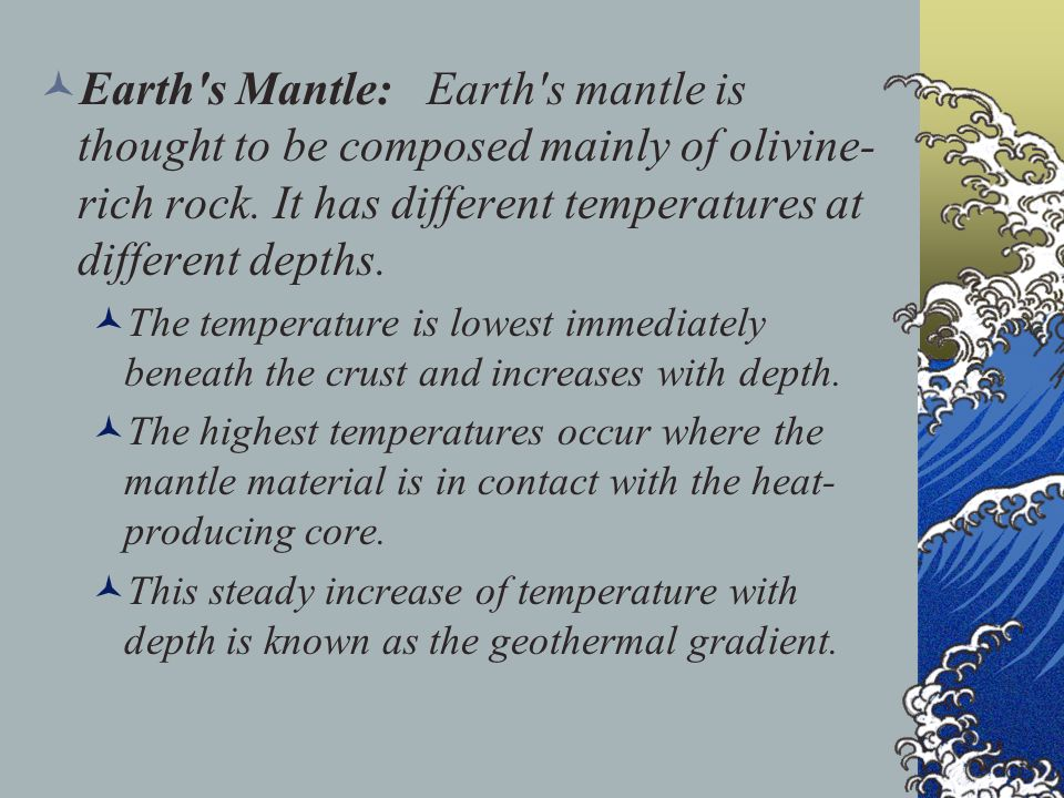 Earth s Mantle: Earth s mantle is thought to be composed mainly of olivine-rich rock. It has different temperatures at different depths.