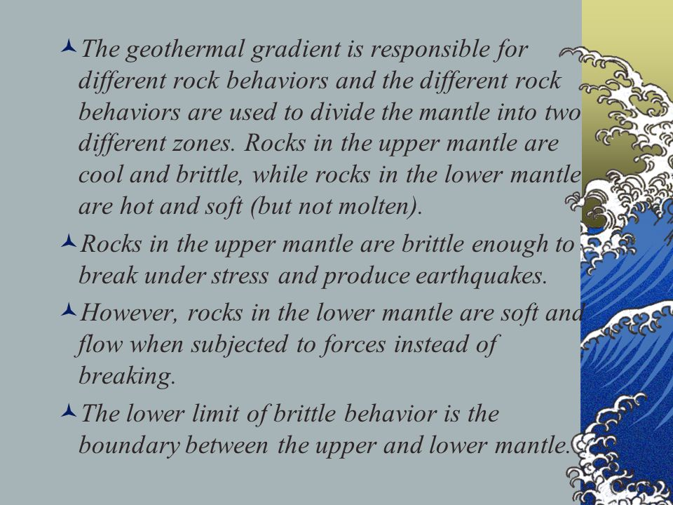 The geothermal gradient is responsible for different rock behaviors and the different rock behaviors are used to divide the mantle into two different zones. Rocks in the upper mantle are cool and brittle, while rocks in the lower mantle are hot and soft (but not molten).