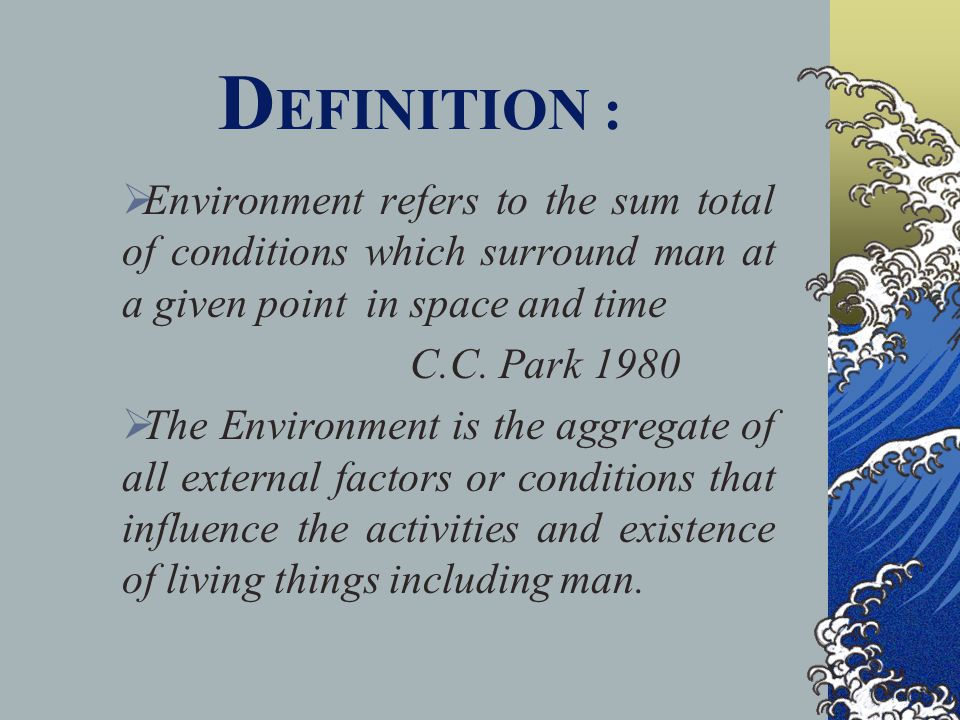 DEFINITION : Environment refers to the sum total of conditions which surround man at a given point in space and time.